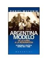 Argentina Modelo: de la Furia a la Resignacion: Economia y Politica Entre 1973 y 1998 (Cuadernos Argentinos)