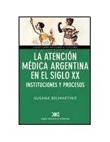 La Atencion Medica Argentina En El Siglo XX: Instituciones y Procesos