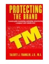Protecting The Brand (A Concise Guide To Promoting, Maintaining And Protecting A Company S Most Valuable Asset)