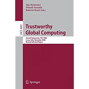 Trustworthy Global Computing: Second Symposium, TGC 2006, Lucca, Italy, November 7-9, 2006, Revised Selected Papers (Lecture Notes in Computer Science /  Theoretical Computer Science and General Issues): Ugo Montanari, Donald Sannella, Roberto Bruni: