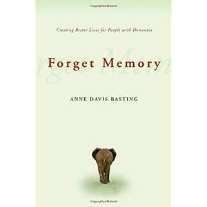 【クリックで詳細表示】Forget Memory: Creating Better Lives for People With Dementia: Anne Davis Basting: 洋書
