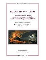Negocier Sur Un Volcan: Dominique-vivant Denon Et Sa Correspondance De Naples Avec Le Comte De Vergennes 1782-1785 (Diplomatie Et Histoire)