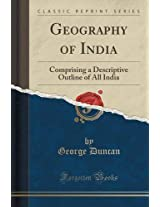 Geography of India: Comprising a Descriptive Outline of All India (Classic Reprint)