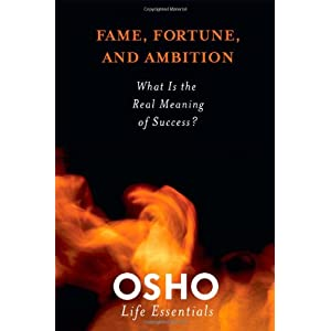 Fame, Fortune and Ambition: What is the Real Meaning of Success? (Osho Life Essentials)
