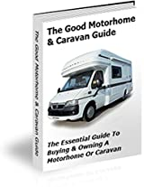 The Good Motorhome & Caravan Guide: The Essential Guide To Buying & Owning A Motorhome Or Caravan