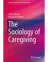 The Sociology of Caregiving (Clinical Sociology: Research and Practice)