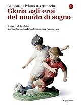 Gloria agli eroi del mondo di sogno. Il gioco del calcio. Racconto fantastico di un universo mitico (La cultura)