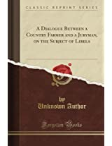 A Dialogue Between a Country Farmer and a Juryman, on the Subject of Libels (Classic Reprint)