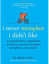 I Never Metaphor I Didn't Lik: A Comprehensive Compilation of History's Greatest Analogies, Metaphors and Similes
