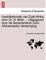 Aardrijkskunde Van Zuid-Afrika, Door Dr. H. Blink ... Uitgegeven Door de Nederlandsch Zuid-Afrikaansche Vereeniging.
