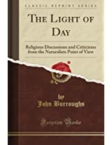 The Light of Day: Religious Discussions and Criticisms from the Naturalist's Point of View (Classic Reprint)