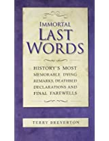 Immortal Last Words: History's most memorable dying remarks, death bed statements and final farewells