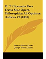 M. T. Ciceronis Pars Tertia Siue Opera Philosophica Ad Optimos Codices V6 (1831)