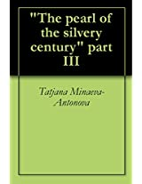"""""""The pearl of the silvery century""""  part III (Russian Edition)"""