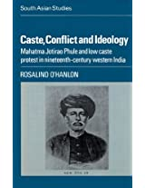Caste, Conflict and Ideology: Mahatma Jotirao Phule and Low Caste Protest in Nineteenth-Century Western India (Cambridge South Asian Studies)