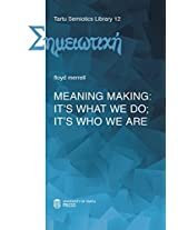 Meaning Making: It's What We Do; It's Who We Are (Tartu Semiotics Library)