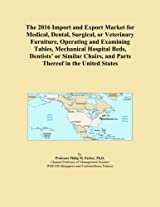 The 2016 Import and Export Market for Medical, Dental, Surgical, or Veterinary Furniture, Operating and Examining Tables, Mechanical Hospital Beds, ... and Parts Thereof in the United States