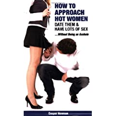 How to Approach Hot Women, Date Them, & Have Lots of Sex...Without Being an Asshole