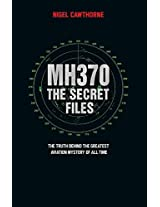 MH370: The Secret Files - at Last...the Truth Behind the Greatest Aviation Mystery of All Time