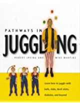 Pathways in Juggling: Learn How to Juggle With Ball, Clubs, Devil Sticks, Diabolos, and Beyond