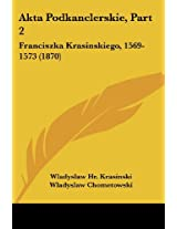Akta Podkanclerskie, Part 2: Franciszka Krasinskiego, 1569-1573 (1870)