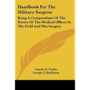 Handbook For The Military Surgeon: Being A Compendium Of The Duties Of The Medical Officer In The Field And War Surgery