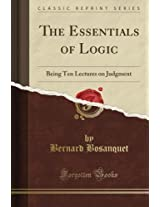 The Essentials of Logic: Being Ten Lectures on Judgment (Classic Reprint)