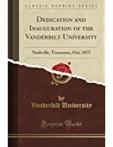 Dedication and Inauguration of the Vanderbilt University: Nashville, Tennessee, Oct, 1875 (Classic Reprint)