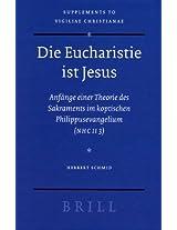 Die Eucharistie Ist Jesus: Anfange Einer Theorie des Sakraments im Koptischen Philippusevangelium (NHC II 3): 88 (Vigiliae Christianae, Supplements)