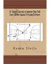 16 Simple Concepts To Improve Your Full Court Offense Against Pressing Defenses: Building a Winning Basketball Program Series