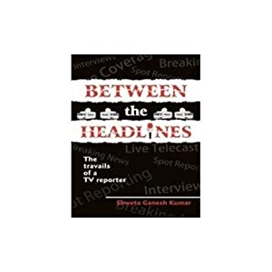 Between the Headlines: The Travails of a TV Reporter