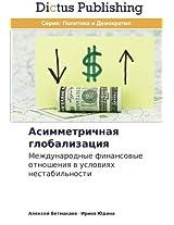 Asimmetrichnaya globalizatsiya: Mezhdunarodnye finansovye otnosheniya v usloviyakh nestabil'nosti
