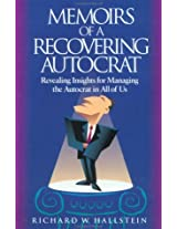 Memoirs of a Recovering Autocrat: Revealing Insights for Managing the Autocrat in All of Us