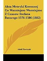 Akta Metryki Koronnej Co Wazniejsze Wazniejsze Z Czasow Stefana Batorego 1576-1586 (1882)
