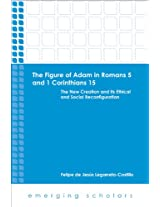 The Figure of Adam in Romans 5 and 1 Corinthians 15: The New Creation and its Ethical and Social Reconfigurations (Emerging Scholars)