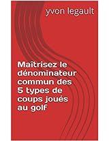 Maîtrisez le dénominateur commun des 5 types de coups joués au golf (French Edition)
