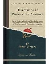 Histoire de La Pharmacie a Avignon: Du Xiie Siecle a la Revolution (Notes Et Documents Inedits); These Presentee Et Publiquement Soutenue A L'Ecole ... de Pharmacie de Montpellier (Classic Reprint)