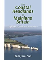 The Coastal Headlands of Mainland Britain: A practical guide and much more....