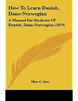 How to Learn Danish, Dano-norwegian: A Manual for Students of Danish, Dano-norwegian