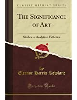 The Significance of Art: Studies in Analytical Esthetics (Classic Reprint)