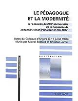 Le Pedagogue Et La Modernite: A L'Occasion Du 250e Anniversaire de La Naissance de Johann Heinrich Pestalozzi (1746-1827). Actes Du Colloque D'Angers ... Juillet 1996) (Pedagogie--Histoire Et Pensee)