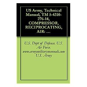 【クリックで詳細表示】US Army, Technical Manual, TM 5-4310-276-14, COMPRESSOR, RECIPROCATING, AIR: HAND-TRUCK MOUNTED, ENGINE DRIVEN, 5 CFM, 175 PSI, (KELLOGG AMERICAN MODEL ... manauals, special forces (English Edition) 電子書籍: U.S. Dept of Defense, U.S. Air Force, www.arm