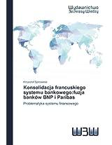 Konsolidacja Francuskiego Systemu Bankowego: Fuzja Bankow Bnp I Paribas