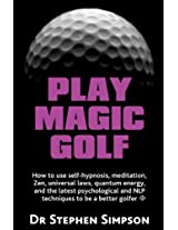 Play Magic Golf - How to Use Self-hypnosis, Meditation, Zen, Universal Laws, Quantum Energy, and the Latest Psychological and NLP Techniques to be a Better Golfer