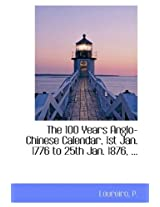 The 100 Years Anglo-Chinese Calendar, 1st Jan. 1776 to 25th Jan. 1876, ...