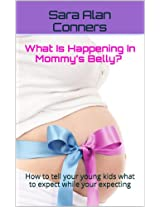 What Is Happening In Mommy's Belly? How to tell your young kids what to expect while your expecting.  A You are going to be a BIG Sister or Brother Book (Pregnancy Books For First Time Moms 1)