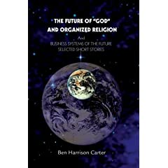The Future of &quot;God&quot; and Organized Religion: And Business Systems of the Future: Selected Short Stories