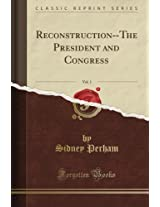 Reconstruction - The President and Congress, Vol. 1 (Classic Reprint)