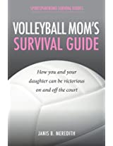 Volleyball Mom's Survival Guide: How You and Your Daughter Can Be Victorious on and off the Court (Sportsparenting Survival Guides Book 3)