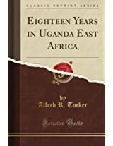 Eighteen Years in Uganda East Africa (Classic Reprint)